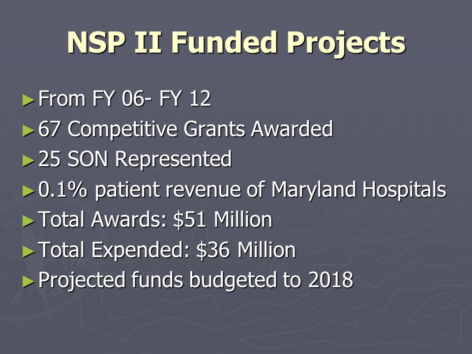 NSP II Funded Projects ► From FY 06- FY 12 ► 67 Competitive Grants Awarded ► 25 SON Represented ► 0.1% patient revenue of Maryland Hospitals ► Total Awards: $51 Million ► Total Expended: $36 Million ► Projected funds budgeted to 2018