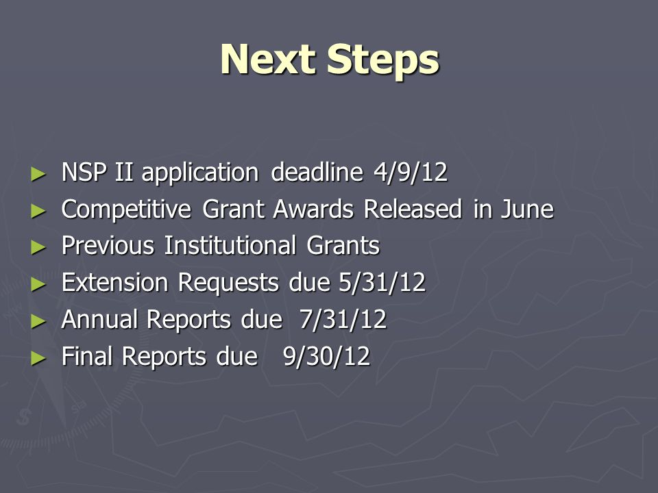 Next Steps ► NSP II application deadline 4/9/12 ► Competitive Grant Awards Released in June ► Previous Institutional Grants ► Extension Requests due 5/31/12 ► Annual Reports due 7/31/12 ► Final Reports due 9/30/12