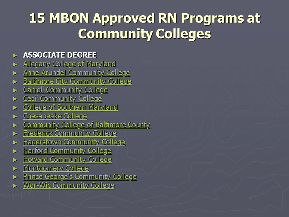 15 MBON Approved RN Programs at Community Colleges ► ASSOCIATE DEGREE ► ASSOCIATE DEGREE ► Allegany College of Maryland Allegany College of Maryland Allegany College of Maryland ► Anne Arundel Community College Anne Arundel Community College Anne Arundel Community College ► Baltimore City Community College Baltimore City Community College Baltimore City Community College ► Carroll Community College Carroll Community College Carroll Community College ► Cecil Community College Cecil Community College Cecil Community College ► College of Southern Maryland College of Southern Maryland College of Southern Maryland ► Chesapeake College Chesapeake College Chesapeake College ► Community College of Baltimore County Community College of Baltimore County Community College of Baltimore County ► Frederick Community College Frederick Community College Frederick Community College ► Hagerstown Community College Hagerstown Community College Hagerstown Community College ► Harford Community College Harford Community College Harford Community College ► Howard Community College Howard Community College Howard Community College ► Montgomery College Montgomery College Montgomery College ► Prince George s Community College Prince George s Community College Prince George s Community College ► Wor-Wic Community College Wor-Wic Community College Wor-Wic Community College