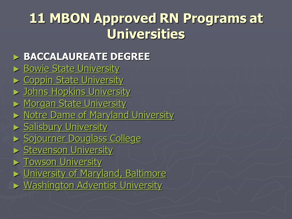11 MBON Approved RN Programs at Universities ► BACCALAUREATE DEGREE ► BACCALAUREATE DEGREE ► Bowie State University Bowie State University Bowie State University ► Coppin State University Coppin State University Coppin State University ► Johns Hopkins University Johns Hopkins University Johns Hopkins University ► Morgan State University Morgan State University Morgan State University ► Notre Dame of Maryland University Notre Dame of Maryland University Notre Dame of Maryland University ► Salisbury University Salisbury University Salisbury University ► Sojourner Douglass College Sojourner Douglass College Sojourner Douglass College ► Stevenson University Stevenson University Stevenson University ► Towson University Towson University Towson University ► University of Maryland, Baltimore University of Maryland, Baltimore University of Maryland, Baltimore ► Washington Adventist University Washington Adventist University Washington Adventist University