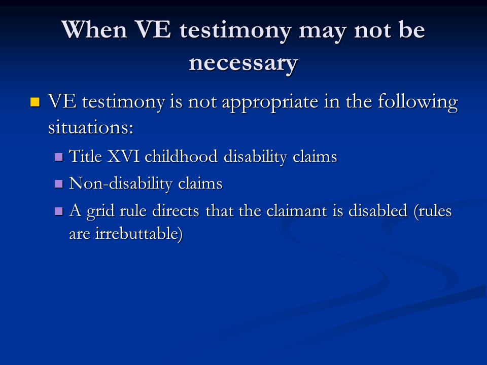 When VE testimony may not be necessary VE testimony is not appropriate in the following situations: VE testimony is not appropriate in the following s