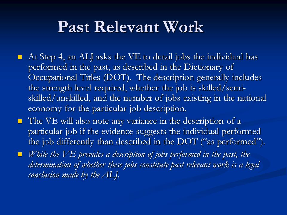 Past Relevant Work At Step 4, an ALJ asks the VE to detail jobs the individual has performed in the past, as described in the Dictionary of Occupation