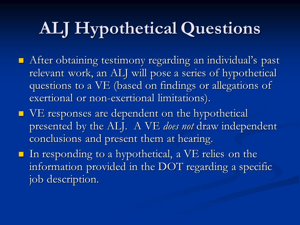ALJ Hypothetical Questions After obtaining testimony regarding an individual's past relevant work, an ALJ will pose a series of hypothetical questions