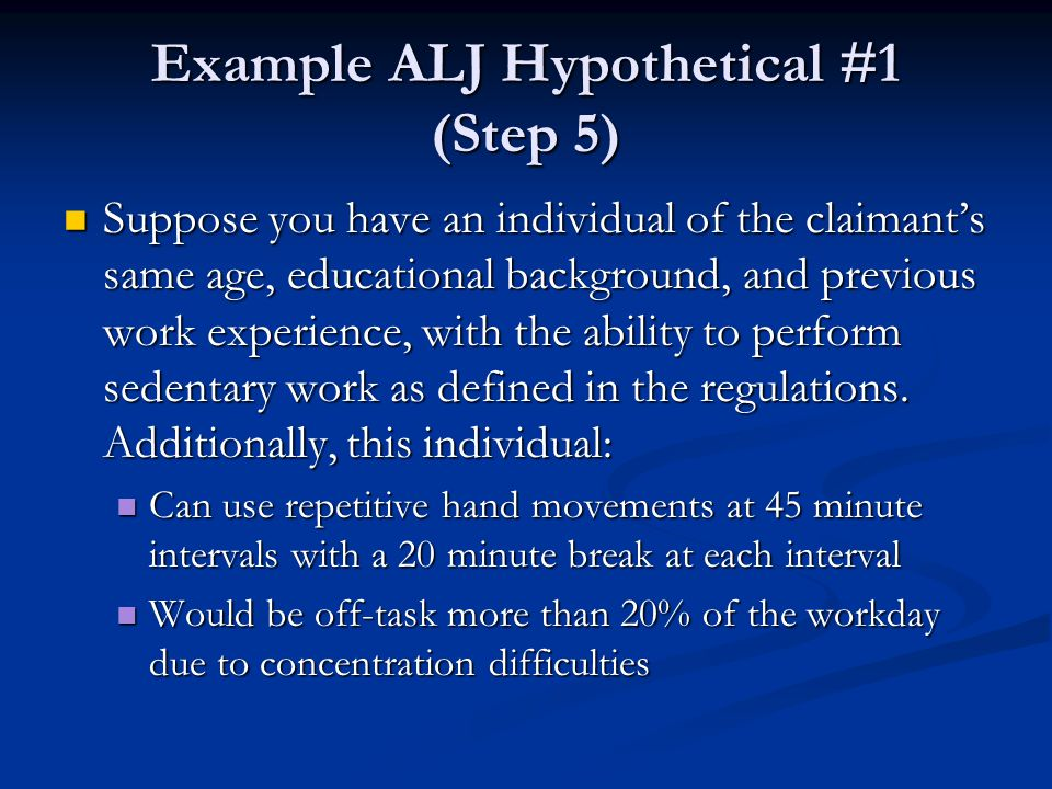 Example ALJ Hypothetical #1 (Step 5) Suppose you have an individual of the claimant's same age, educational background, and previous work experience,