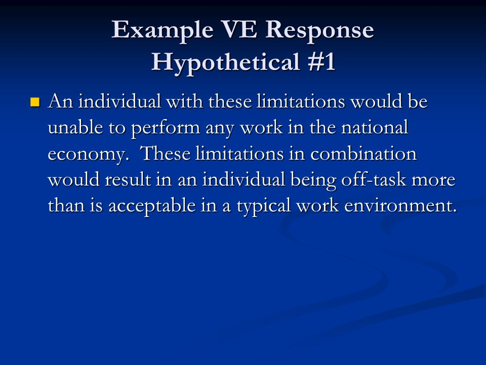 Example VE Response Hypothetical #1 An individual with these limitations would be unable to perform any work in the national economy. These limitation