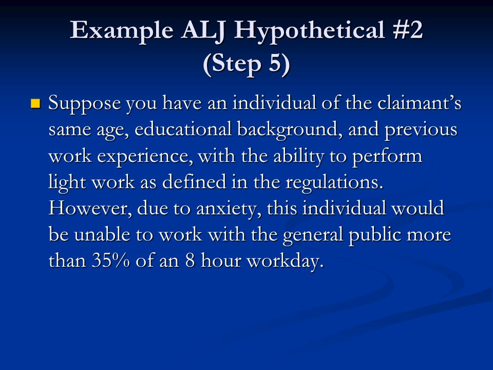 Example ALJ Hypothetical #2 (Step 5) Suppose you have an individual of the claimant's same age, educational background, and previous work experience,