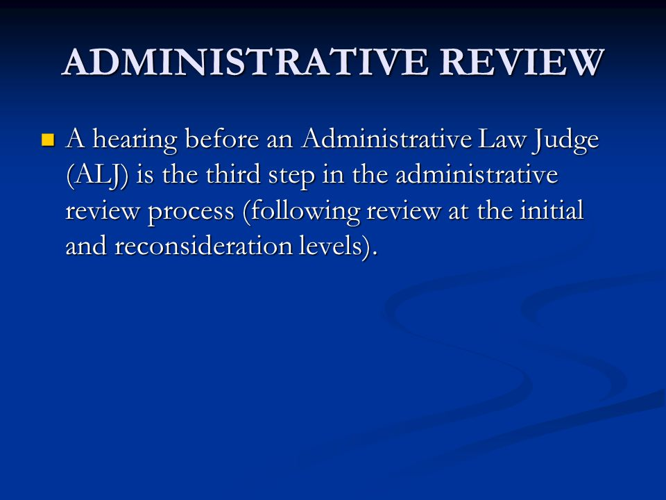 ADMINISTRATIVE REVIEW A hearing before an Administrative Law Judge (ALJ) is the third step in the administrative review process (following review at t