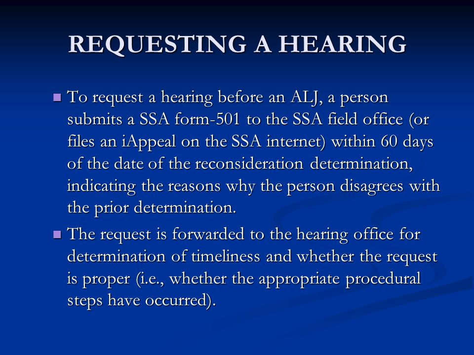 REQUESTING A HEARING To request a hearing before an ALJ, a person submits a SSA form-501 to the SSA field office (or files an iAppeal on the SSA inter