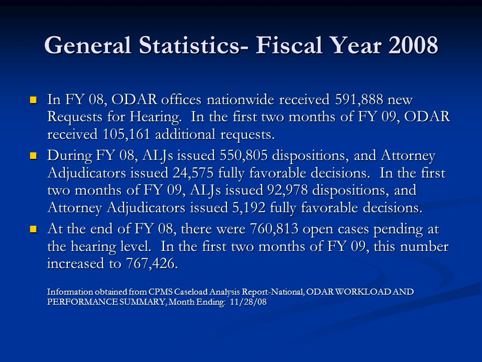 General Statistics- Fiscal Year 2008 In FY 08, ODAR offices nationwide received 591,888 new Requests for Hearing. In the first two months of FY 09, OD