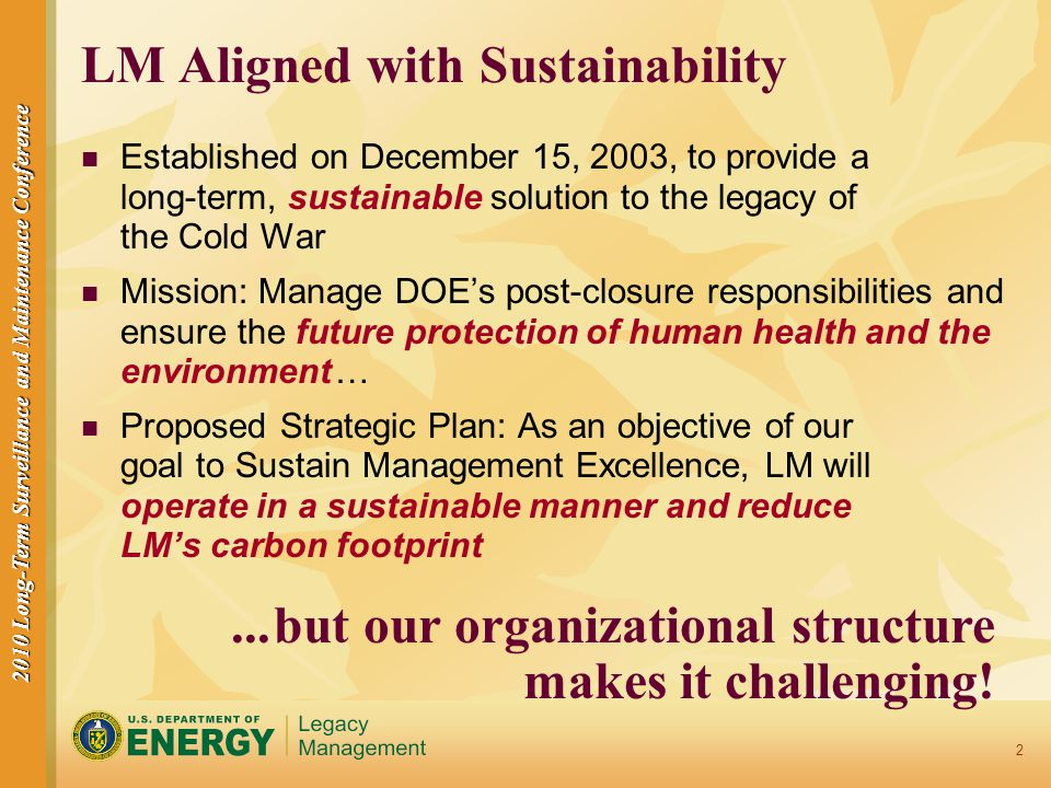 2010 Long-Term Surveillance and Maintenance Conference 3 Organizational Challenges to an EMS Resulting from LM Mission/Structure Small workforce on DOE and contractor side Two operations groups: Site Operations and Business Operations Mental hurdle: Environmental is a Site Operations concern Some EMS groups don't fit well in either group (e.g., Fleet) Multiple office locations Multiple legacy site locations Travel is a necessary part of activities Deal with multiple regulatory groups Large stakeholder group
