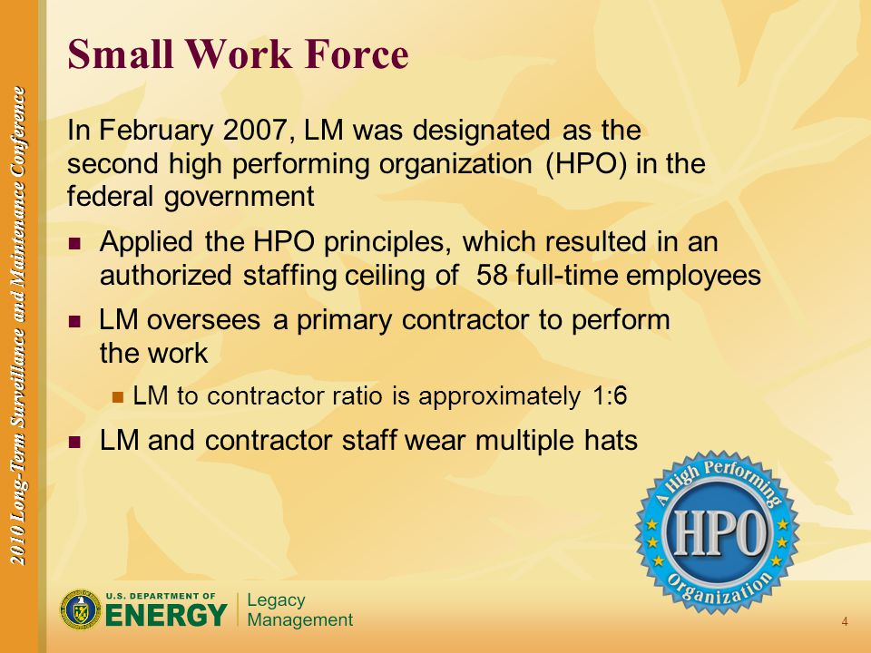 2010 Long-Term Surveillance and Maintenance Conference 4 Small Work Force In February 2007, LM was designated as the second high performing organization (HPO) in the federal government Applied the HPO principles, which resulted in an authorized staffing ceiling of 58 full-time employees LM oversees a primary contractor to perform the work LM to contractor ratio is approximately 1:6 LM and contractor staff wear multiple hats