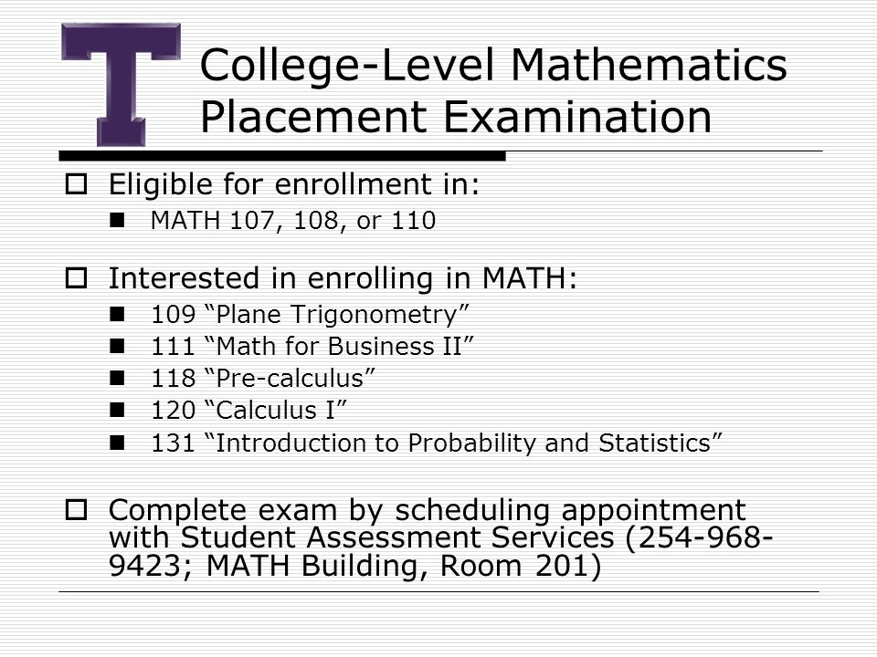 College-Level Mathematics Placement Examination  Eligible for enrollment in: MATH 107, 108, or 110  Interested in enrolling in MATH: 109 Plane Trigonometry 111 Math for Business II 118 Pre-calculus 120 Calculus I 131 Introduction to Probability and Statistics  Complete exam by scheduling appointment with Student Assessment Services (254-968- 9423; MATH Building, Room 201)