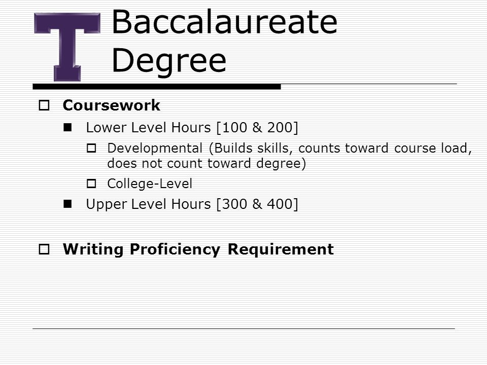 Baccalaureate Degree  Coursework Lower Level Hours [100 & 200]  Developmental (Builds skills, counts toward course load, does not count toward degree)  College-Level Upper Level Hours [300 & 400]  Writing Proficiency Requirement
