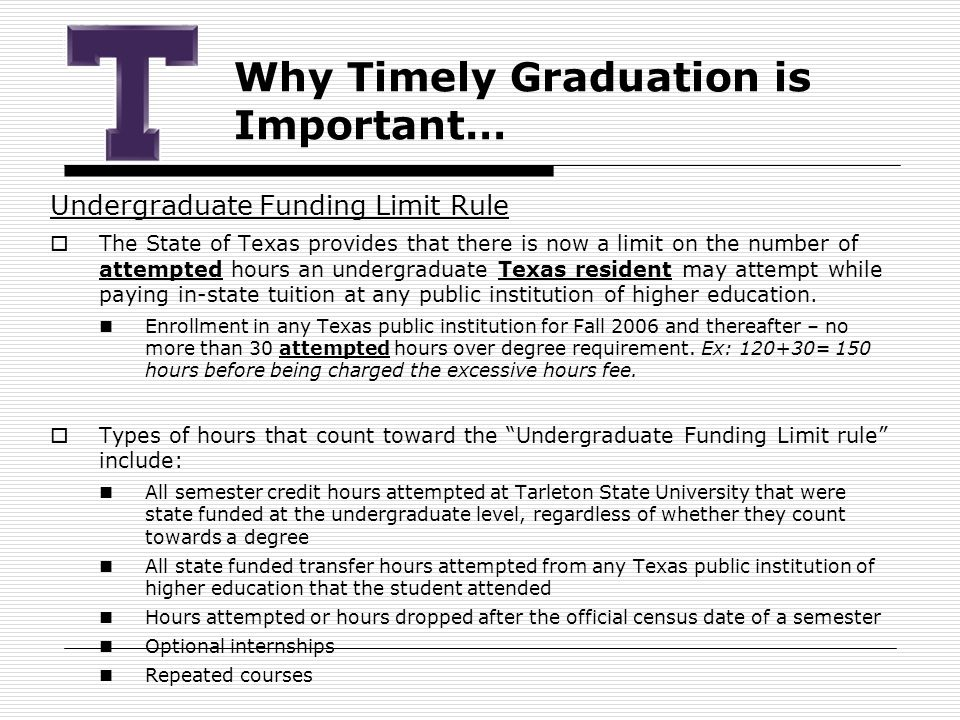 Why Timely Graduation is Important… Undergraduate Funding Limit Rule  The State of Texas provides that there is now a limit on the number of attempted hours an undergraduate Texas resident may attempt while paying in-state tuition at any public institution of higher education.
