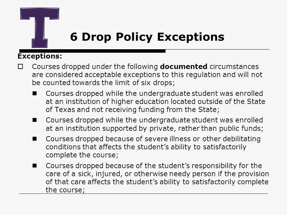 6 Drop Policy Exceptions Exceptions:  Courses dropped under the following documented circumstances are considered acceptable exceptions to this regulation and will not be counted towards the limit of six drops; Courses dropped while the undergraduate student was enrolled at an institution of higher education located outside of the State of Texas and not receiving funding from the State; Courses dropped while the undergraduate student was enrolled at an institution supported by private, rather than public funds; Courses dropped because of severe illness or other debilitating conditions that affects the student's ability to satisfactorily complete the course; Courses dropped because of the student's responsibility for the care of a sick, injured, or otherwise needy person if the provision of that care affects the student's ability to satisfactorily complete the course;