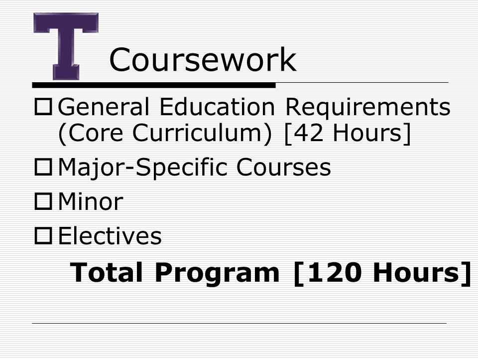 Coursework  General Education Requirements (Core Curriculum) [42 Hours]  Major-Specific Courses  Minor  Electives Total Program [120 Hours]