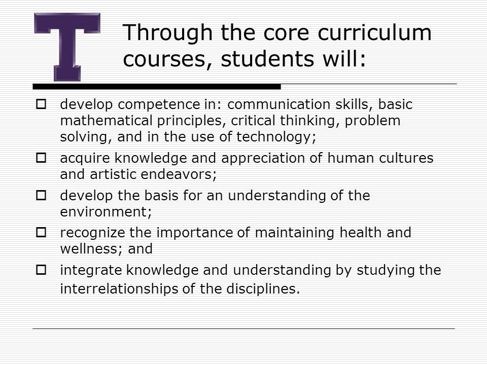 Through the core curriculum courses, students will:  develop competence in: communication skills, basic mathematical principles, critical thinking, problem solving, and in the use of technology;  acquire knowledge and appreciation of human cultures and artistic endeavors;  develop the basis for an understanding of the environment;  recognize the importance of maintaining health and wellness; and  integrate knowledge and understanding by studying the interrelationships of the disciplines.