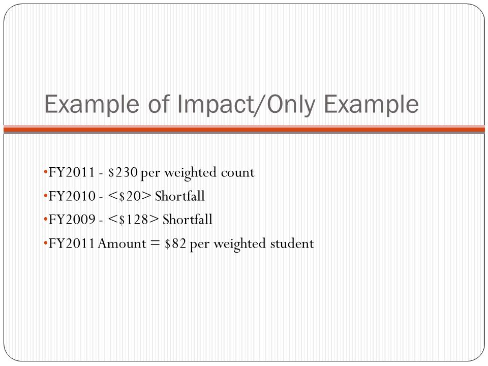 Example of Impact/Only Example FY2011 - $230 per weighted count FY2010 - Shortfall FY2009 - Shortfall FY2011 Amount = $82 per weighted student