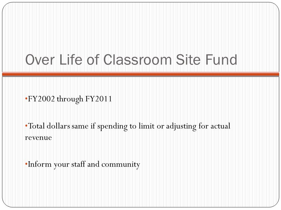 Over Life of Classroom Site Fund FY2002 through FY2011 Total dollars same if spending to limit or adjusting for actual revenue Inform your staff and community