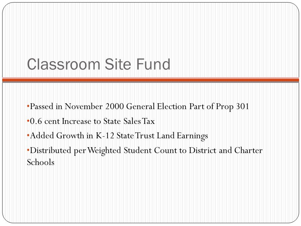 Classroom Site Fund Passed in November 2000 General Election Part of Prop 301 0.6 cent Increase to State Sales Tax Added Growth in K-12 State Trust Land Earnings Distributed per Weighted Student Count to District and Charter Schools