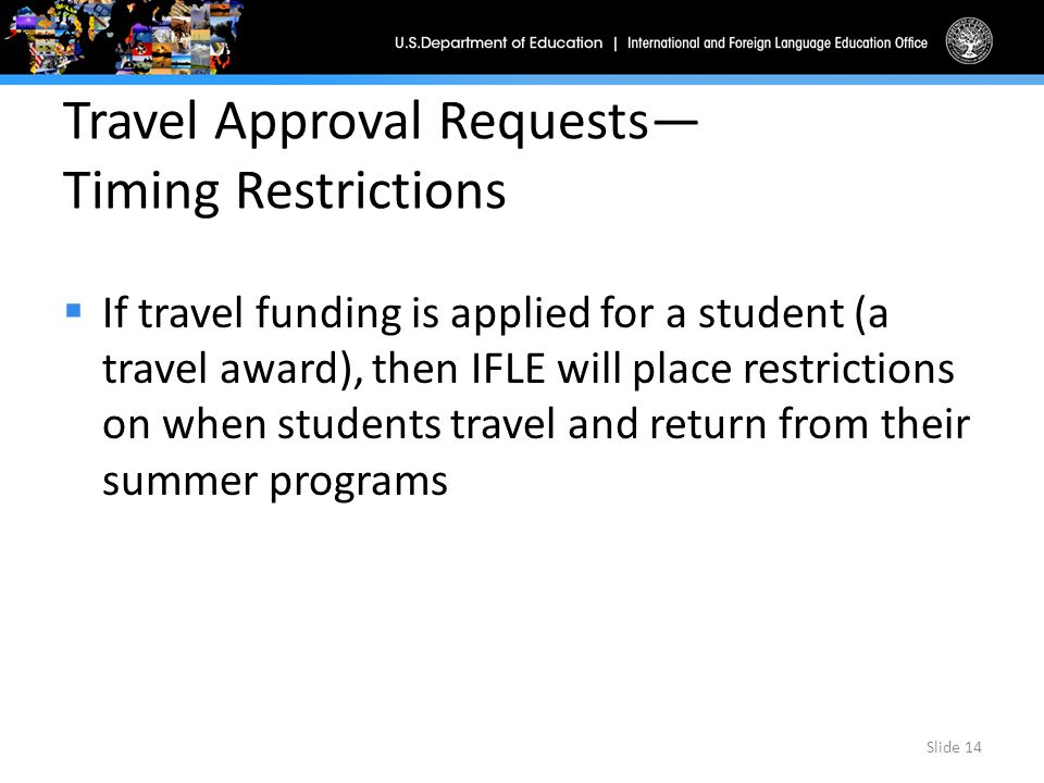 Travel Approval Requests— Timing Restrictions  If travel funding is applied for a student (a travel award), then IFLE will place restrictions on when students travel and return from their summer programs Slide 14