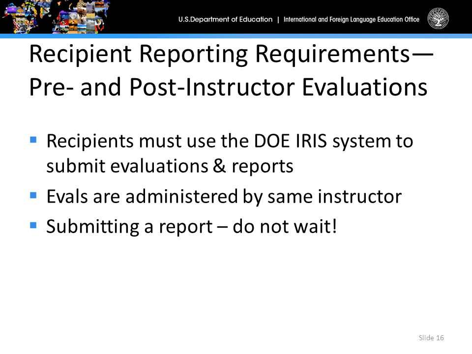 Recipient Reporting Requirements— Pre- and Post-Instructor Evaluations  Recipients must use the DOE IRIS system to submit evaluations & reports  Evals are administered by same instructor  Submitting a report – do not wait.