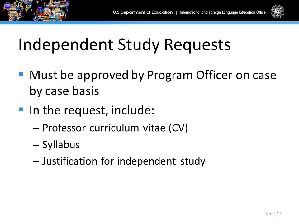 Independent Study Requests  Must be approved by Program Officer on case by case basis  In the request, include: – Professor curriculum vitae (CV) – Syllabus – Justification for independent study Slide 17