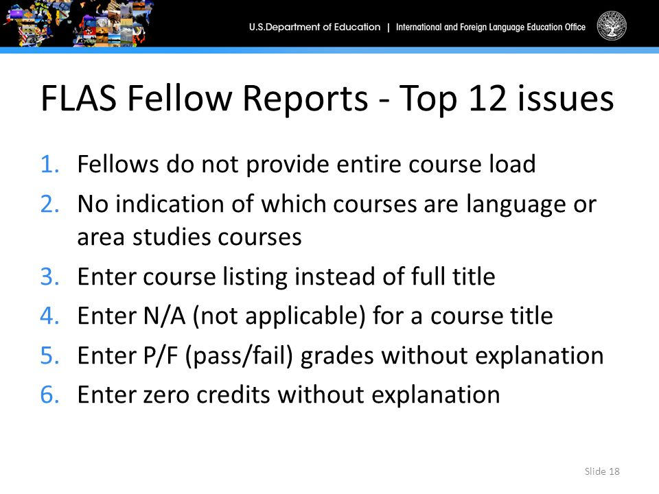 FLAS Fellow Reports - Top 12 issues 1.Fellows do not provide entire course load 2.No indication of which courses are language or area studies courses 3.Enter course listing instead of full title 4.Enter N/A (not applicable) for a course title 5.Enter P/F (pass/fail) grades without explanation 6.Enter zero credits without explanation Slide 18