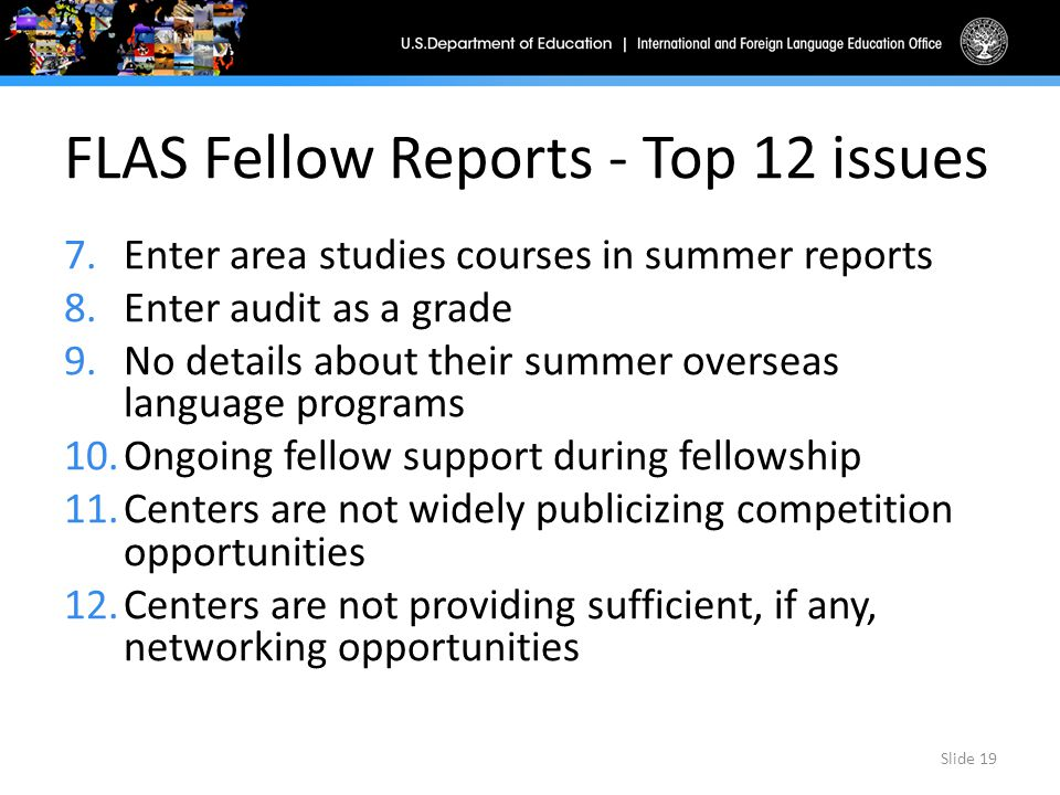 FLAS Fellow Reports - Top 12 issues 7.Enter area studies courses in summer reports 8.Enter audit as a grade 9.No details about their summer overseas language programs 10.Ongoing fellow support during fellowship 11.Centers are not widely publicizing competition opportunities 12.Centers are not providing sufficient, if any, networking opportunities Slide 19