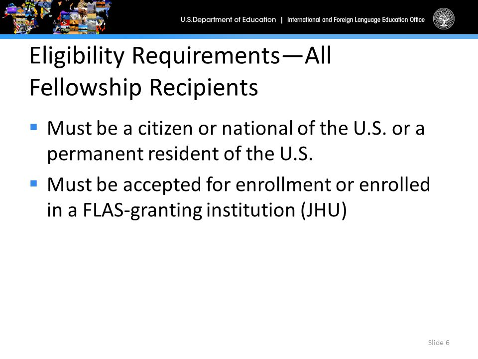 Eligibility Requirements—All Fellowship Recipients (continued)  Must show potential for high academic achievement (based on GPA, class ranking, or similar measures that institution determines)  Must be enrolled in a program of modern foreign language training in a language for which the institution has developed or is developing performance-based instruction Slide 7