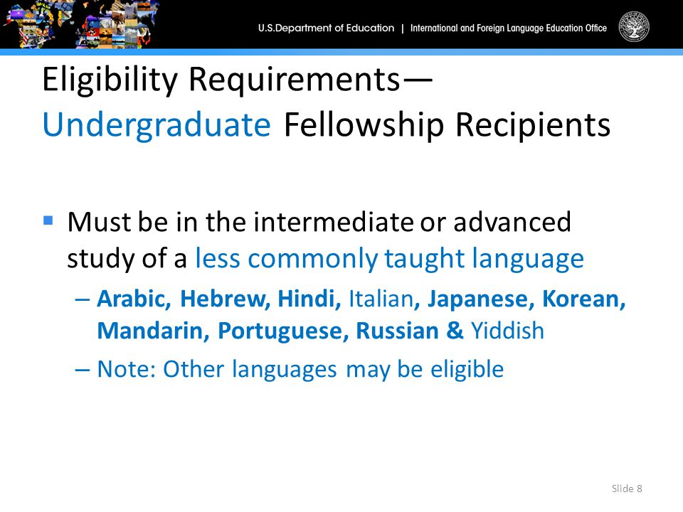 Eligibility Requirements— Undergraduate Fellowship Recipients  Must be in the intermediate or advanced study of a less commonly taught language – Arabic, Hebrew, Hindi, Italian, Japanese, Korean, Mandarin, Portuguese, Russian & Yiddish – Note: Other languages may be eligible Slide 8