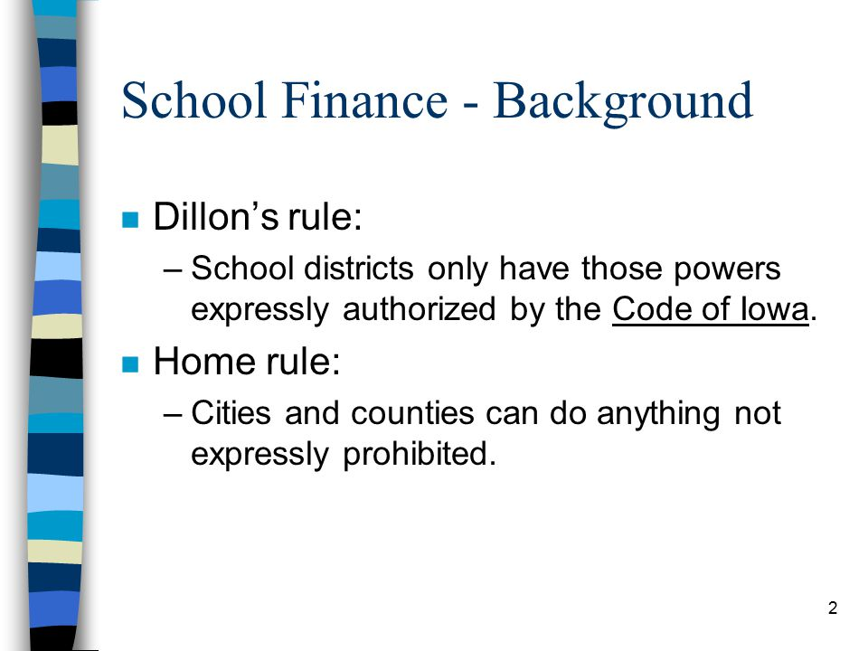 2 School Finance - Background n Dillon's rule: –School districts only have those powers expressly authorized by the Code of Iowa.