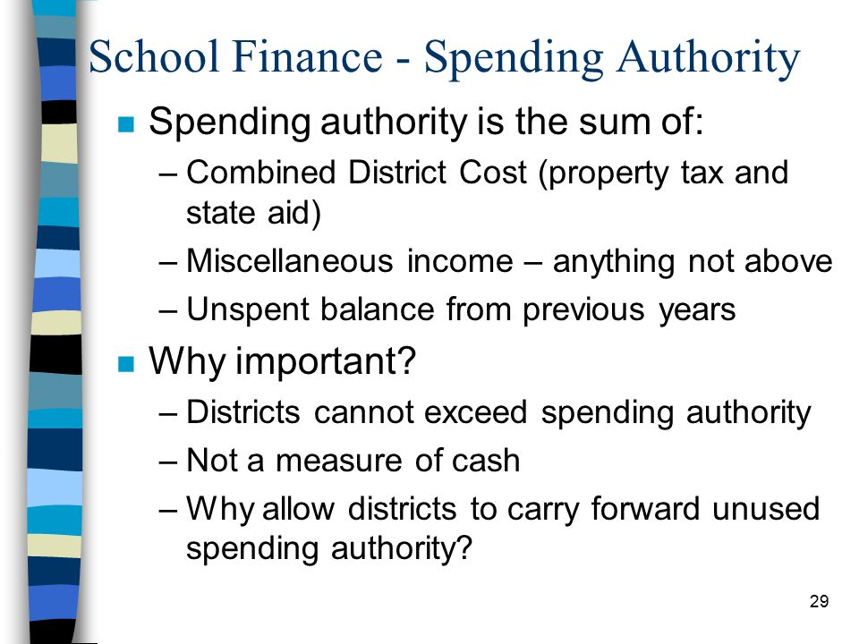 29 School Finance - Spending Authority n Spending authority is the sum of: –Combined District Cost (property tax and state aid) –Miscellaneous income – anything not above –Unspent balance from previous years n Why important.