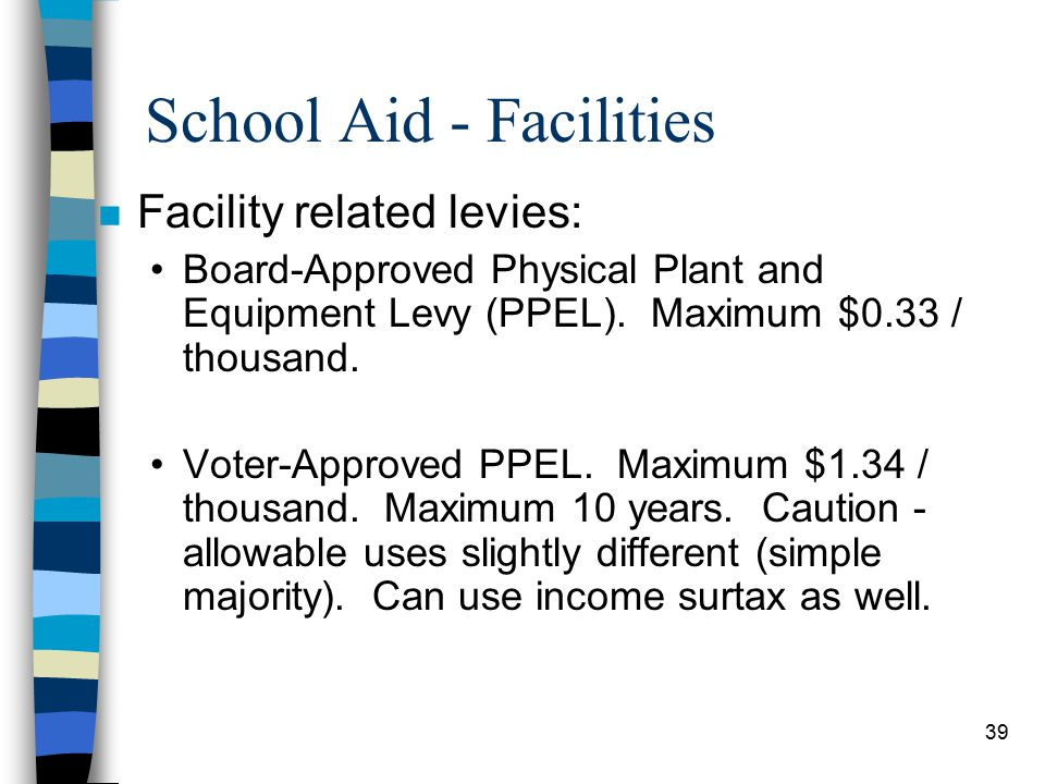 39 School Aid - Facilities n Facility related levies: Board-Approved Physical Plant and Equipment Levy (PPEL).