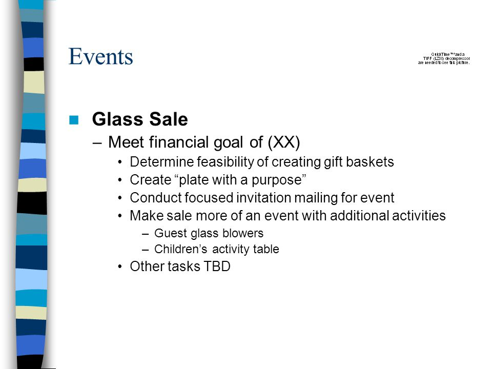 Events Glass Sale –Meet financial goal of (XX) Determine feasibility of creating gift baskets Create plate with a purpose Conduct focused invitation mailing for event Make sale more of an event with additional activities –Guest glass blowers –Children's activity table Other tasks TBD