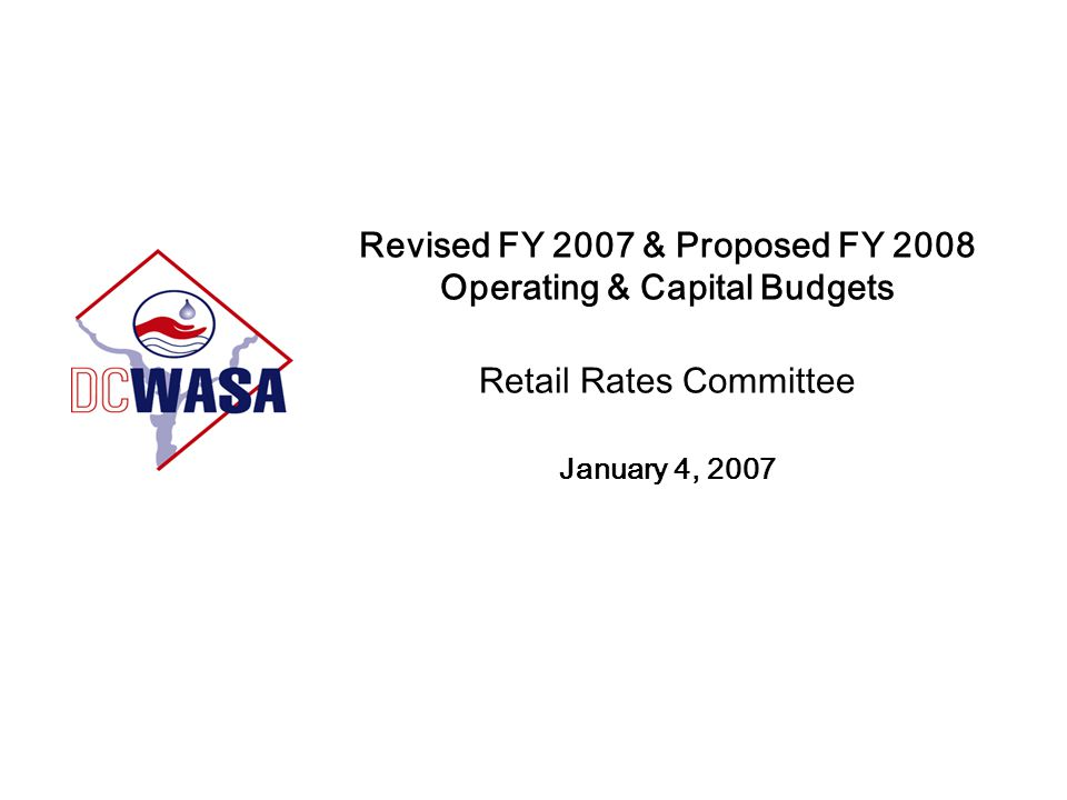 Revised FY 2007 & Proposed FY 2008 Operating & Capital Budgets Retail Rates Committee January 4, 2007