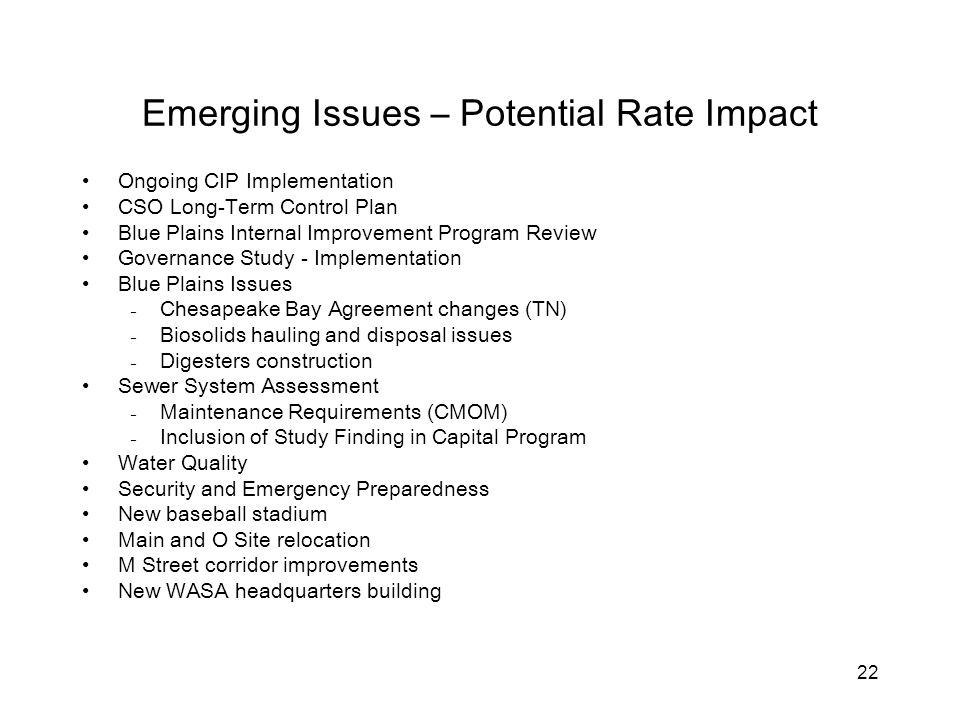 22 Emerging Issues – Potential Rate Impact Ongoing CIP Implementation CSO Long-Term Control Plan Blue Plains Internal Improvement Program Review Governance Study - Implementation Blue Plains Issues ₋Chesapeake Bay Agreement changes (TN) ₋Biosolids hauling and disposal issues ₋Digesters construction Sewer System Assessment ₋Maintenance Requirements (CMOM) ₋Inclusion of Study Finding in Capital Program Water Quality Security and Emergency Preparedness New baseball stadium Main and O Site relocation M Street corridor improvements New WASA headquarters building