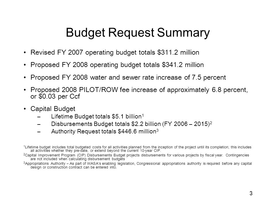 3 Budget Request Summary Revised FY 2007 operating budget totals $311.2 million Proposed FY 2008 operating budget totals $341.2 million Proposed FY 2008 water and sewer rate increase of 7.5 percent Proposed 2008 PILOT/ROW fee increase of approximately 6.8 percent, or $0.03 per Ccf Capital Budget – Lifetime Budget totals $5.1 billion 1 – Disbursements Budget totals $2.2 billion (FY 2006 – 2015) 2 – Authority Request totals $446.6 million 3 1 Lifetime budget includes total budgeted costs for all activities planned from the inception of the project until its completion; this includes all activities whether they pre-date, or extend beyond the current 10-year CIP.