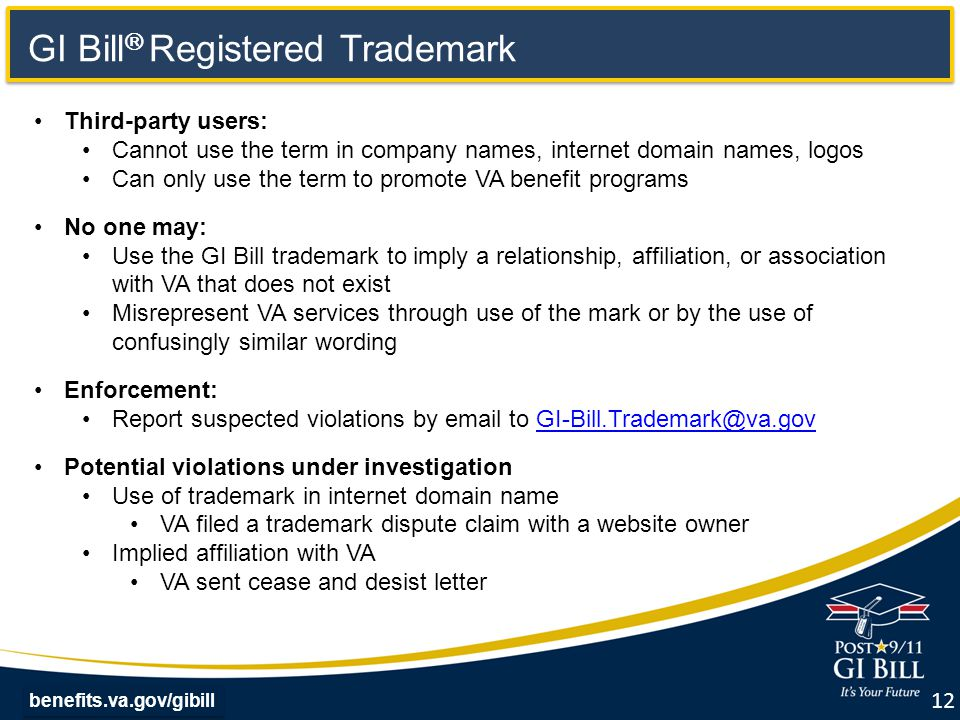 benefits.va.gov/gibill GI Bill  Registered Trademark 12 Third-party users: Cannot use the term in company names, internet domain names, logos Can only use the term to promote VA benefit programs No one may: Use the GI Bill trademark to imply a relationship, affiliation, or association with VA that does not exist Misrepresent VA services through use of the mark or by the use of confusingly similar wording Enforcement: Report suspected violations by email to GI-Bill.Trademark@va.govGI-Bill.Trademark@va.gov Potential violations under investigation Use of trademark in internet domain name VA filed a trademark dispute claim with a website owner Implied affiliation with VA VA sent cease and desist letter
