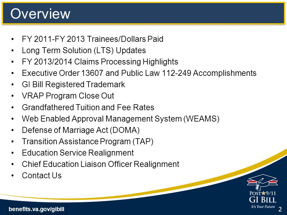 benefits.va.gov/gibill FY 2011 – FY 2013 Trainees/Dollars Paid BenefitEducation Program FY 2011 Trainees / Dollars Paid FY 2012 Trainees / Dollars Paid FY 2013 Trainees / Dollars Paid Chapter 30Montgomery GI Bill (MGIB)-AD185,220 / $1.4B118,549 / $932M99,755 / $775M Chapter 32 Veterans Educational Assistance Program (VEAP) 112 / $1.3M76 / $682K29 / $496K *Chapter 33Post-9/11 GI Bill555,329 / $7.7B646,302 / $8.5B754,229 / $10.2B Chapter 35 Survivors' and Dependents' Educational Assistance Program (DEA) 90,657 / $463M87,707 / $455M89,160 / $483M Chapter 1606 Montgomery GI Bill Selected Reserve (MGIB-SR) 65,216 / $201M60,393 / $157M62,656 / $156M Chapter 1607 Reserve Educational Assistance Program (REAP) 27,302 / $95M19,774 / $77M17, 297 / $70M Veterans Retraining Assistance Program (VRAP) N/A12,251 / $6.1M67,918 / $428M Total923,836 / $9.8B945,052 / $10.1B 1,091,044 / 12.1B *As of July 11 th, 2014, VA issued $42 billion in Post-9/11 GI Bill benefit payments to 1,207,482 individuals since program inception (August 2009) 3