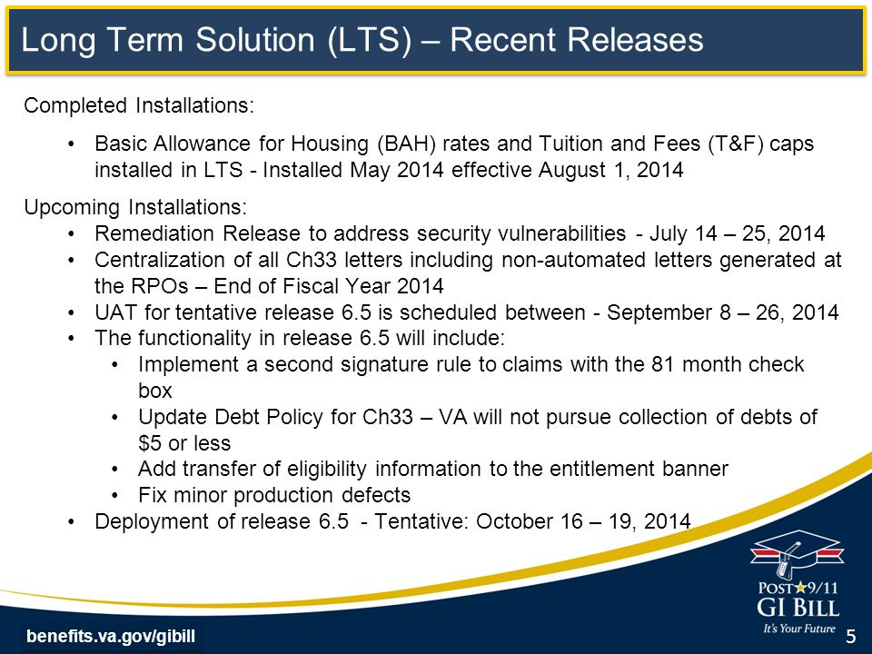 benefits.va.gov/gibill Long Term Solution (LTS) – Recent Releases Completed Installations: Basic Allowance for Housing (BAH) rates and Tuition and Fees (T&F) caps installed in LTS - Installed May 2014 effective August 1, 2014 Upcoming Installations: Remediation Release to address security vulnerabilities - July 14 – 25, 2014 Centralization of all Ch33 letters including non-automated letters generated at the RPOs – End of Fiscal Year 2014 UAT for tentative release 6.5 is scheduled between - September 8 – 26, 2014 The functionality in release 6.5 will include: Implement a second signature rule to claims with the 81 month check box Update Debt Policy for Ch33 – VA will not pursue collection of debts of $5 or less Add transfer of eligibility information to the entitlement banner Fix minor production defects Deployment of release 6.5 - Tentative: October 16 – 19, 2014 5