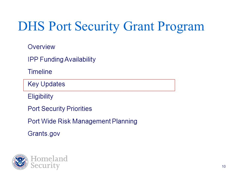 Port Security Grant Program Teleconference 5/18/05 10 DHS Port Security Grant Program Overview IPP Funding Availability Timeline Key Updates Eligibility Port Security Priorities Port Wide Risk Management Planning Grants.gov