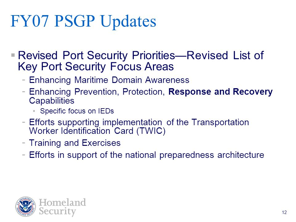 Port Security Grant Program Teleconference 5/18/05 12  Revised Port Security Priorities—Revised List of Key Port Security Focus Areas - Enhancing Maritime Domain Awareness - Enhancing Prevention, Protection, Response and Recovery Capabilities Specific focus on IEDs - Efforts supporting implementation of the Transportation Worker Identification Card (TWIC) - Training and Exercises - Efforts in support of the national preparedness architecture FY07 PSGP Updates
