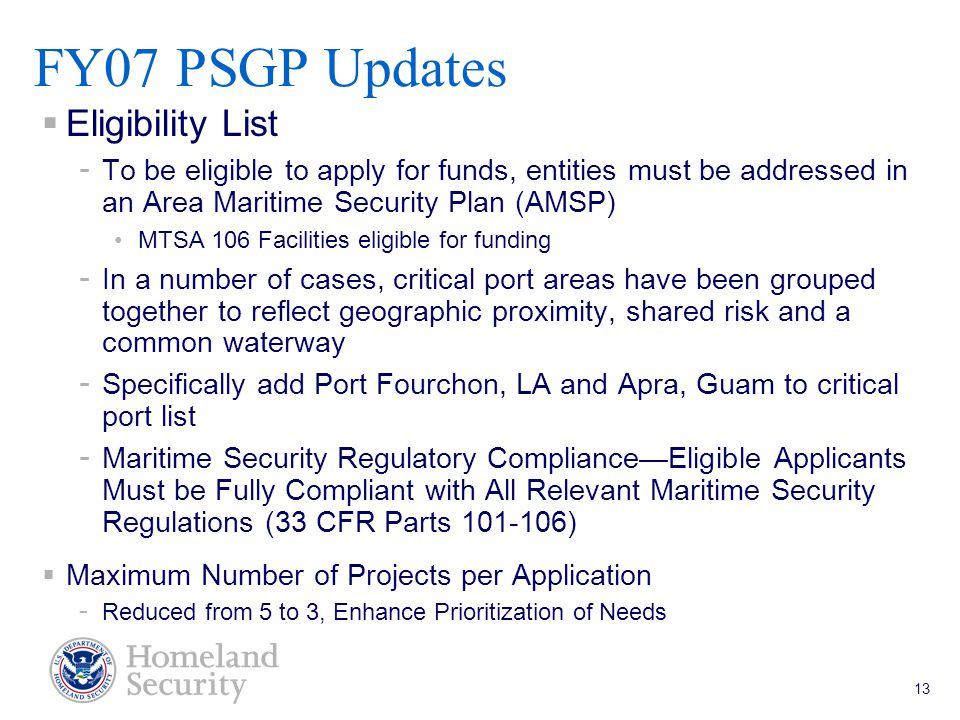 Port Security Grant Program Teleconference 5/18/05 13  Eligibility List - To be eligible to apply for funds, entities must be addressed in an Area Maritime Security Plan (AMSP) MTSA 106 Facilities eligible for funding - In a number of cases, critical port areas have been grouped together to reflect geographic proximity, shared risk and a common waterway - Specifically add Port Fourchon, LA and Apra, Guam to critical port list - Maritime Security Regulatory Compliance—Eligible Applicants Must be Fully Compliant with All Relevant Maritime Security Regulations (33 CFR Parts 101-106)  Maximum Number of Projects per Application - Reduced from 5 to 3, Enhance Prioritization of Needs FY07 PSGP Updates