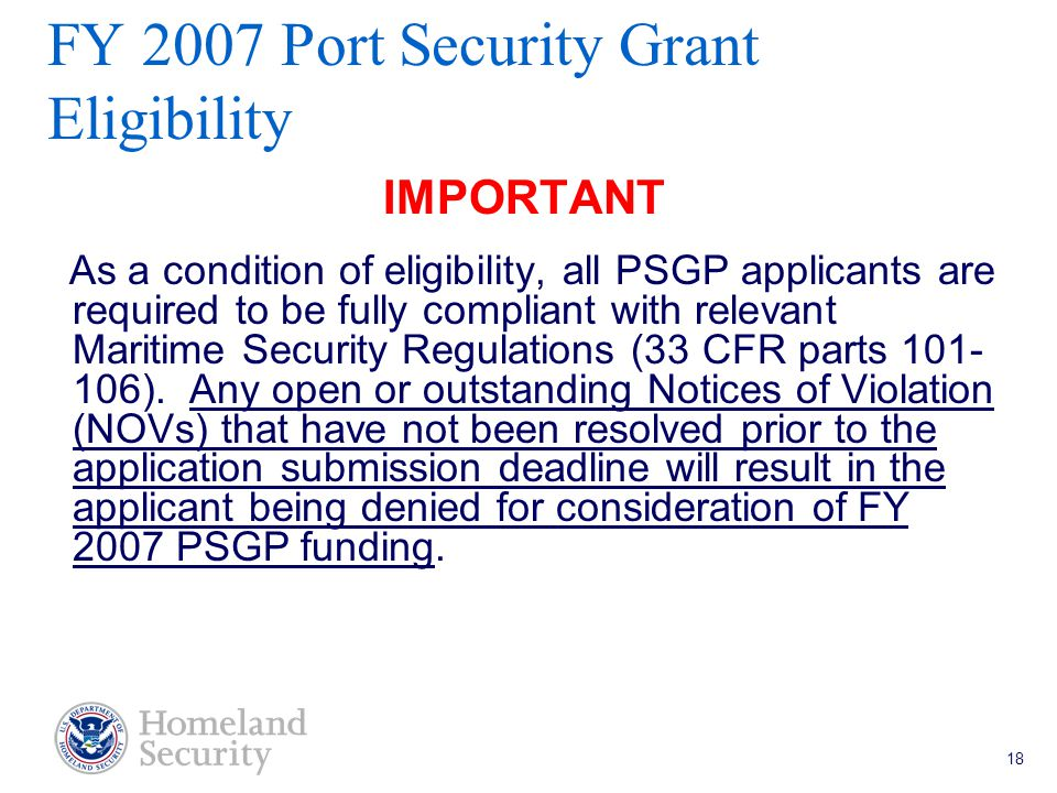 Port Security Grant Program Teleconference 5/18/05 18 FY 2007 Port Security Grant Eligibility IMPORTANT As a condition of eligibility, all PSGP applicants are required to be fully compliant with relevant Maritime Security Regulations (33 CFR parts 101- 106).