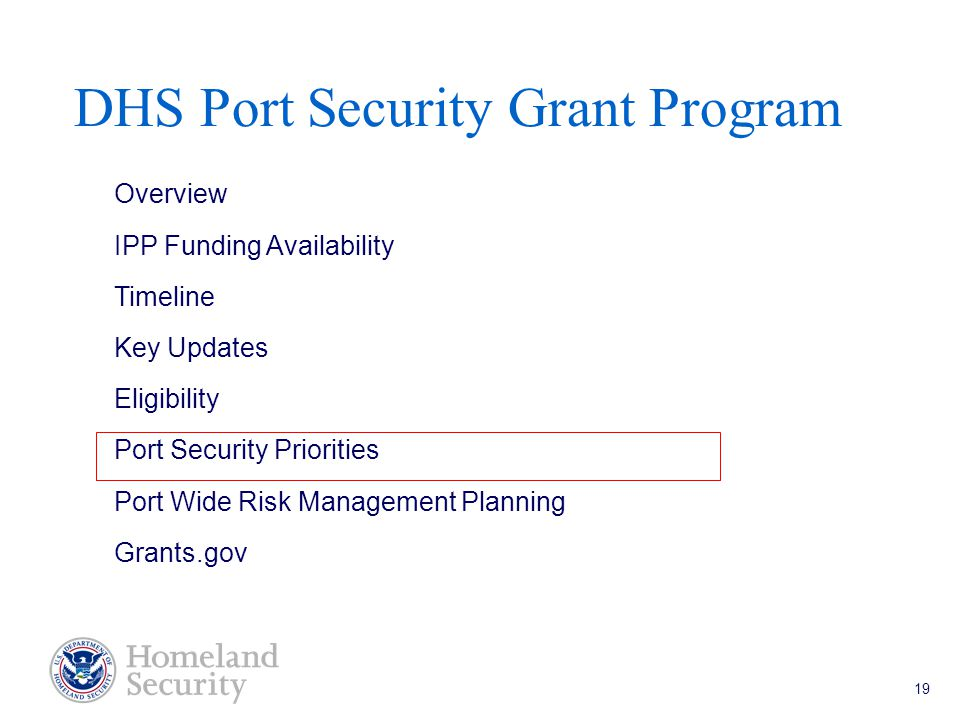 Port Security Grant Program Teleconference 5/18/05 19 DHS Port Security Grant Program Overview IPP Funding Availability Timeline Key Updates Eligibility Port Security Priorities Port Wide Risk Management Planning Grants.gov