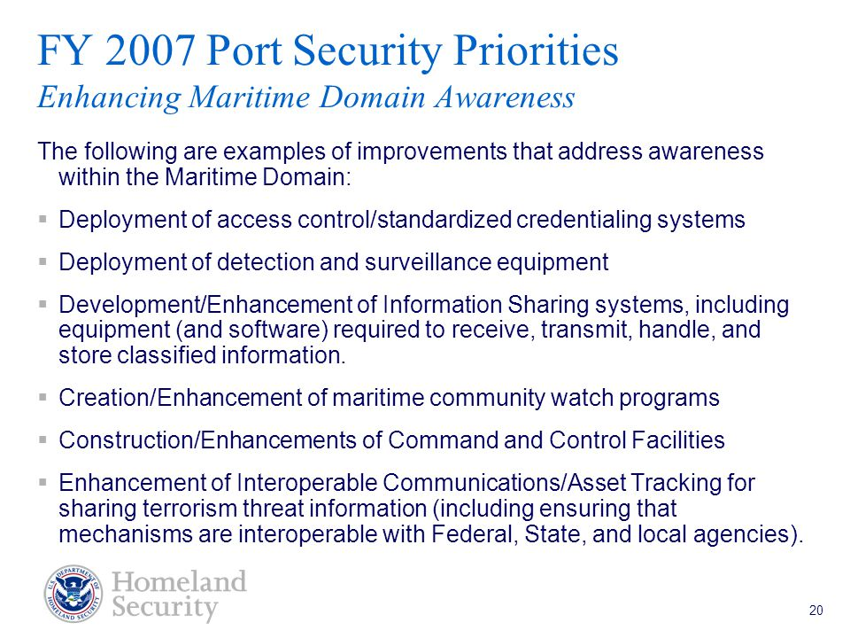 Port Security Grant Program Teleconference 5/18/05 20 FY 2007 Port Security Priorities Enhancing Maritime Domain Awareness The following are examples of improvements that address awareness within the Maritime Domain:  Deployment of access control/standardized credentialing systems  Deployment of detection and surveillance equipment  Development/Enhancement of Information Sharing systems, including equipment (and software) required to receive, transmit, handle, and store classified information.