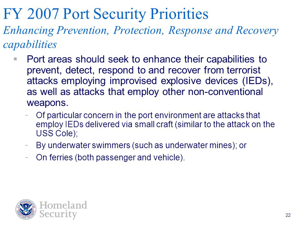 Port Security Grant Program Teleconference 5/18/05 22 FY 2007 Port Security Priorities Enhancing Prevention, Protection, Response and Recovery capabilities  Port areas should seek to enhance their capabilities to prevent, detect, respond to and recover from terrorist attacks employing improvised explosive devices (IEDs), as well as attacks that employ other non-conventional weapons.