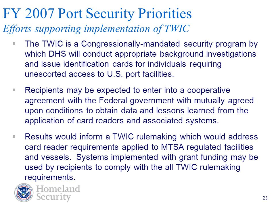 Port Security Grant Program Teleconference 5/18/05 23 FY 2007 Port Security Priorities Efforts supporting implementation of TWIC  The TWIC is a Congressionally-mandated security program by which DHS will conduct appropriate background investigations and issue identification cards for individuals requiring unescorted access to U.S.