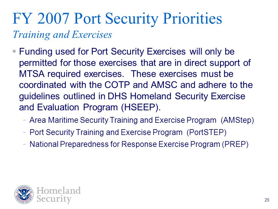 Port Security Grant Program Teleconference 5/18/05 25 FY 2007 Port Security Priorities Training and Exercises  Funding used for Port Security Exercises will only be permitted for those exercises that are in direct support of MTSA required exercises.